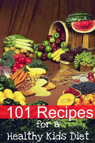 101 Recipes for a Healthy Kids Diet: A Parents Guide to Healthy Snacks, Sack Lunches,  and Deserts That Your Kids Will Love (English Edition) (Raw-sack)