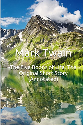 The Five Boons of Life, The Original Short Story (Annotated): Masterpiece Collection: The Five Boons of Life, Mark Twain Famous Quotes, Book List, and Biography