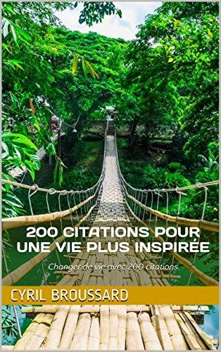 200 citations pour une vie plus inspirée: Changer de vie avec 200 citations (Les 200 t. 1) par Cyril Broussard