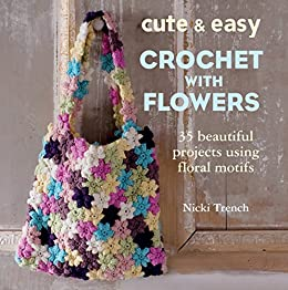 Cute and Easy Crochet with Flowers: 35 beautiful projects using floral motifs by [Trench, Nicki]
