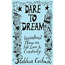 Dare to Dream: Inspirational Musings on Life, Love and Creativity