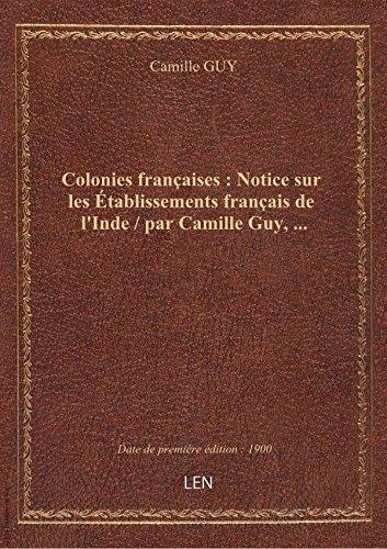 Colonies franaises: Noticesur lestablissementsfranais del'Inde/ parCamilleGuy,