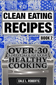 Clean Eating Recipes Book 2: Over 30 Simple Recipes for Healthy Cooking (Clean Food Diet Cookbook) (English Edition) di [Roberts, Dale L.]
