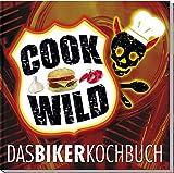 Cook wild: Das Bikerkochbuch