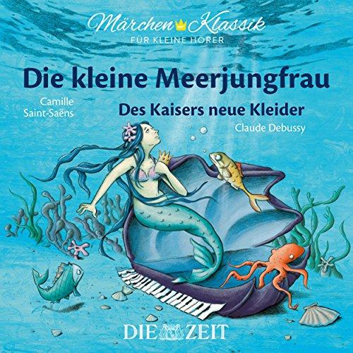 Die kleine Meerjungfrau und Des Kaisers neue Kleider mit Musik von Camille Saint-Saens und Claude Debussy (Hörspiel) (Die Kleine Meerjungfrau 3)