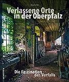 Verlassene Orte in der Oberpfalz ? faszinierende Fotografien geheimnisvoller Lost Places zwischen Weiden, Amberg und Regensburg, die den Verfall alter ... dokumentieren (Sutton Momentaufnahmen) - Nina Schütz