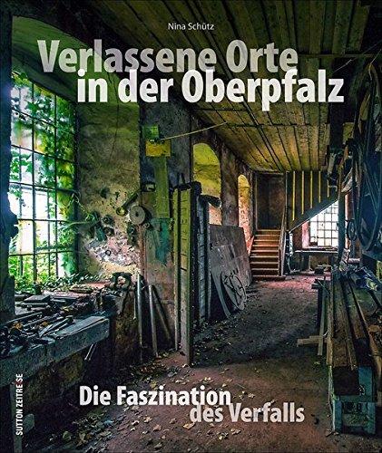 Download Verlassene Orte in der Oberpfalz – faszinierende Fotografien geheimnisvoller Lost Places zwischen Weiden, Amberg und Regensburg, die den Verfall alter ... dokumentieren (Sutton Momentaufnahmen)
