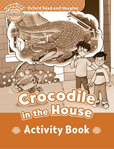 Oxford Read and Imagine Beginner Crocodile In The House Activity Book (Oxford Read & Imagine) - 9780194722193
