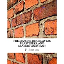 The Masons, Bricklayers, Plasterers, and Slaters' Assistant: The Art of Masonry, Bricklaying, Plastering and Slating