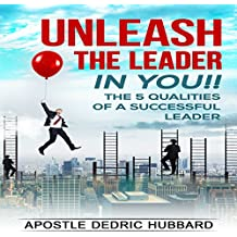 Unleash the Leader in You!!: 5 Qualities of a Successful Leader