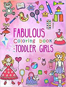 Fabulous Coloring Book For Toddler Girls Preschool Activity Kids Ages 2 4 With Pages Of Toys Baby Animals Cupcakes And All