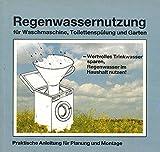 Regenwassernutzung. Für Waschmaschine, Toilettenspülung und Garten. Praktische Anleitung für Planung und Montage
