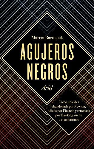 Agujeros negros: Cómo una idea abandonada por Newton, odiada por Einstein y retomada por Hawking vuelve a enamorarnos por Marcia Bartusiak