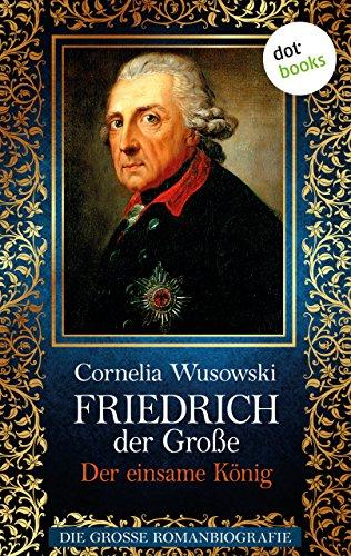 Friedrich der Große - Band 2: Der einsame König - Die große Romanbiografie von [Wusowski, Cornelia]