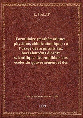 Formulaire (mathématiques, physique, chimie atomique) : à l'usage des aspirants aux baccalauréats d' par R. PIALAT
