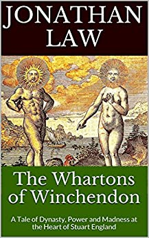 The Whartons of Winchendon: A Tale of Dynasty, Power and Madness at the Heart of Stuart England by [Law, Jonathan]