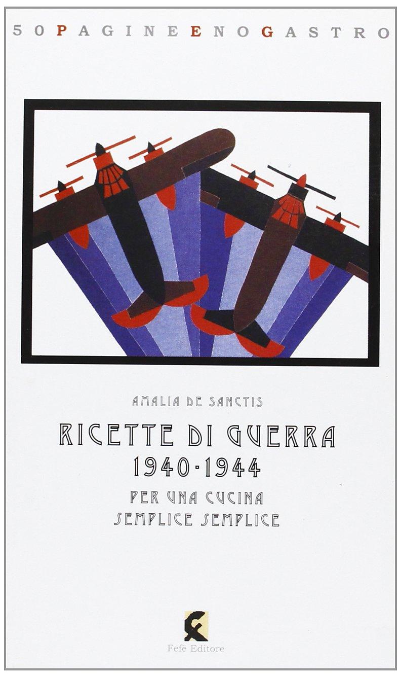 Ricette di Guerra 1940-1944 Per una Cucina Semplice Semplice