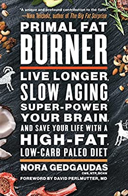 Primal Fat Burner: Live Longer, Slow Aging, Super-Power Your Brain, and Save Your Life with a High-Fat, Low-Carb Paleo Diet from Atria Books