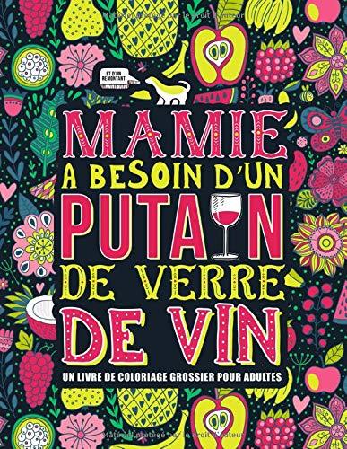 Mamie a besoin d'un putain de verre de vin : Un livre de coloriage grossier pour adultes: Un livre anti-stress vulgaire pour grands-mères avec des gros mots par  Honey Badger Coloring