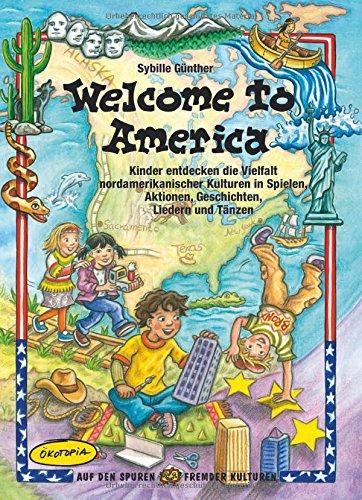 Welcome to America: Kinder entdecken die Vielfalt amerikanischer Kulturen in Spielen, Aktionen, Geschichten, Liedern und Tänzen