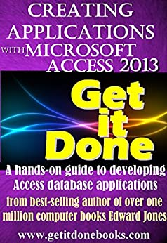 Creating Applications with Microsoft Access 2013 (The Get It Done Series Book 17) (English Edition) von [Jones, Edward]