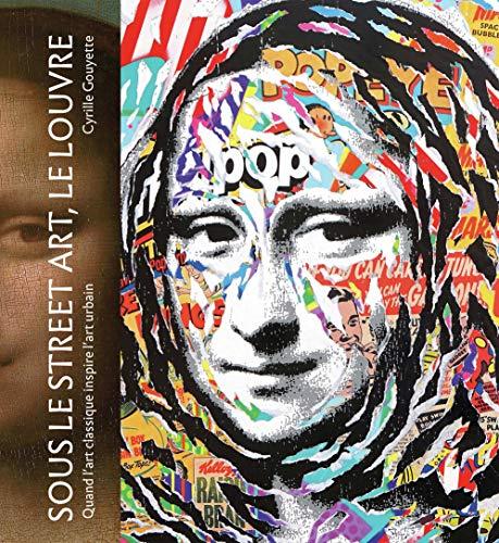 Sous le street art, le Louvre: Quand l'art classique inspire l'art urbain par Cyrille Gouyette,Nicolas Laugero Lasserre