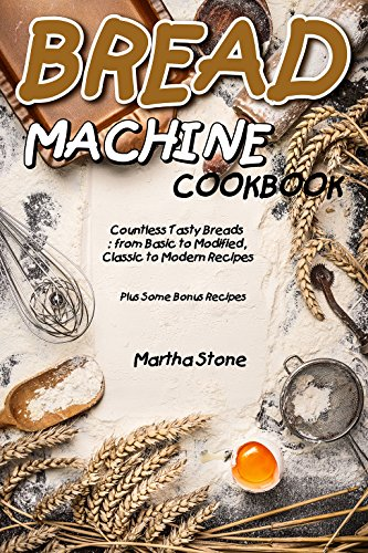 Bread Machine Cookbook: Countless Tasty Breads: from Basic to Modified, Classic to Modern Recipes - Plus Some Bonus Recipes (English Edition)