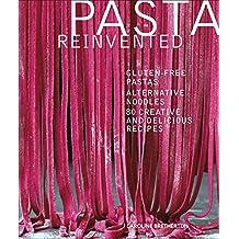 Pasta Reinvented: Gluten-free Pastas, Alternative Noodles, 80 Creative and Delicious Recipes