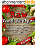 Raw Food Recipes: 89 Delicious, Easy Beginner Raw Food Recipes for Sustained Energy and Optimal Health (English Edition)