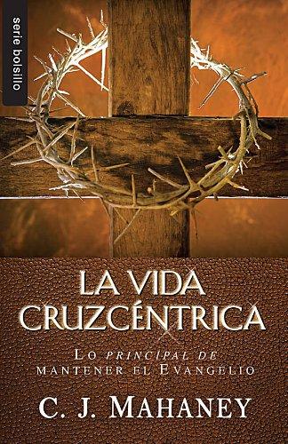 La Vida Cruzcentrica: Lo Principal de Mantener el Evangelio = The Cross Centered Life (Serie Bolsillo)