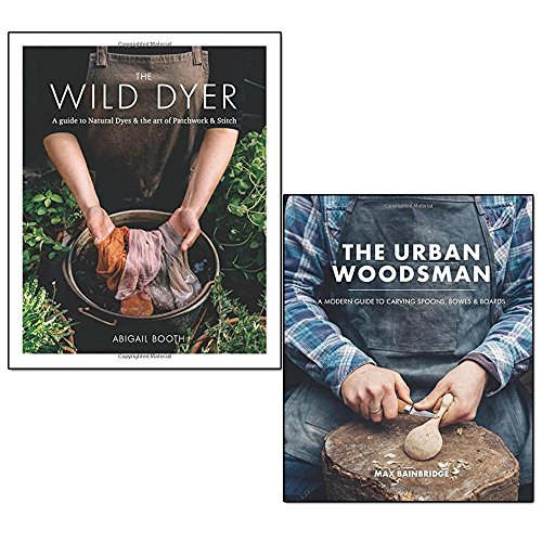 wild dyer and urban woodsman 2 books collection set - a guide to natural dyes & the art of patchwork & stitch, a modern guide to carving spoons, bowls and boards