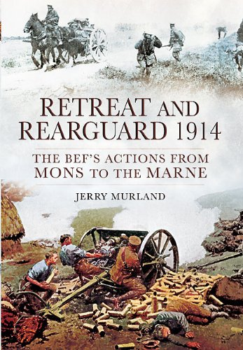 Retreat And Rearguard 1914 The Bef S Actions From Mons To The Marne
