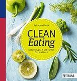 Clean Eating: Natürlich, pur & unbelastet: Das Kochbuch