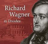 Richard Wagner in Dresden: Mythos und Geschichte