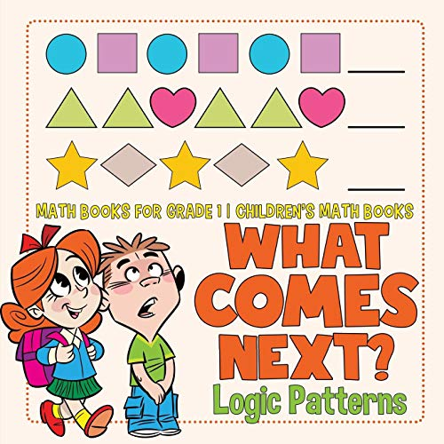 What Comes Next? Logic Patterns - Math Books for Grade 1 | Children's Math Books
