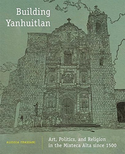 Building Yanhuitlan: Art, Politics, and Religion in the Mixteca Alta since 1500
