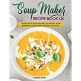 Soup Maker Recipe Book UK: More than 120 Fast, Delicious and Healthy Soup Maker Recipes with Easy to Follow Instructions…