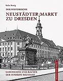 Der historische Neustädter Markt zu Dresden: Geschichte und Bauten der Inneren Neustadt