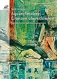 Aquarellmalerei - Grenzen überschreiten: Gestalterische Spielräume erweitern - Wolf Wrisch
