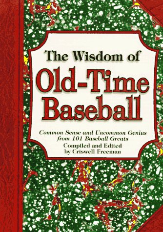 The Wisdom of Old-Time Baseball: Common Sense and Uncommon Genius from 101 Baseball Greats