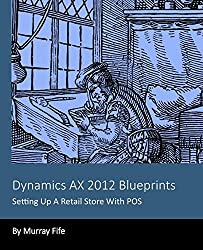 Dynamics AX 2012 Blueprints: Setting Up A Retail Store With POS by Murray Fife (2013-12-08)