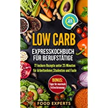 Low Carb - Expresskochbuch für Berufstätige: 77 leckere Rezepte unter 25 Minuten für Arbeitnehmer, Studenten und Faule (low carb, low carb Rezepte, Expresskochen low carb, schnelle Küche)