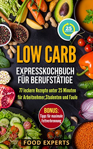 Low Carb - Expresskochbuch für Berufstätige: 77 leckere Rezepte unter 25 Minuten für Arbeitnehmer, Studenten und Faule (low carb, low carb Rezepte, Expresskochen low carb, schnelle Küche) Snack-foods Küche