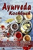 Ayurveda: Ayurveda Kochbuch - 50 Ayurveda Rezepte: Selbstheilung, Entgiftung und problemlos abnehmen durch ayurvedische Ernährung