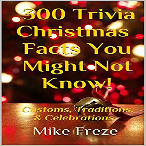 300 Trivia Christmas Facts You Might Not Know!: Customs, Traditions, & Celebrations - Mike Freze - Unabridged