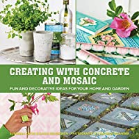 Creating with Concrete and Mosaic: Fun and Decorative Ideas for Your Home and Garden
