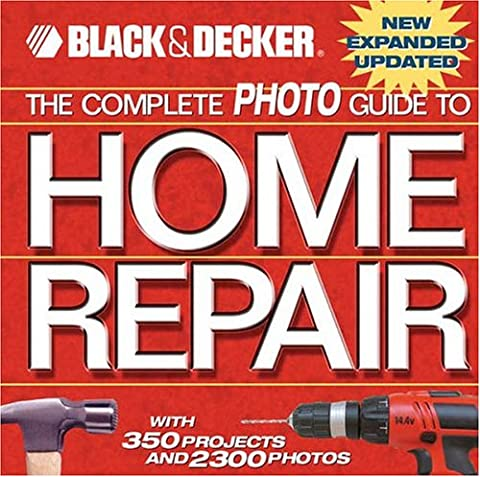 The Complete Photo Guide to Home Repair: With 350 Projects and 2300 Photos (Black + Decker Complete Photo Guide)