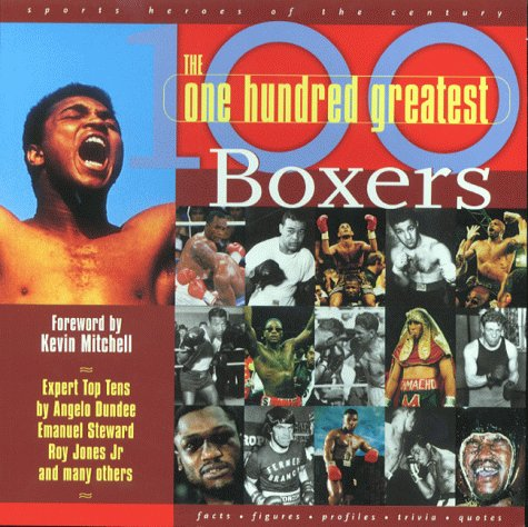 The 100 Greatest Boxers: The Ultimate Boxing Who's Who to Settle Every Argument and Start 100 More! (Sports Heroes of the Century)