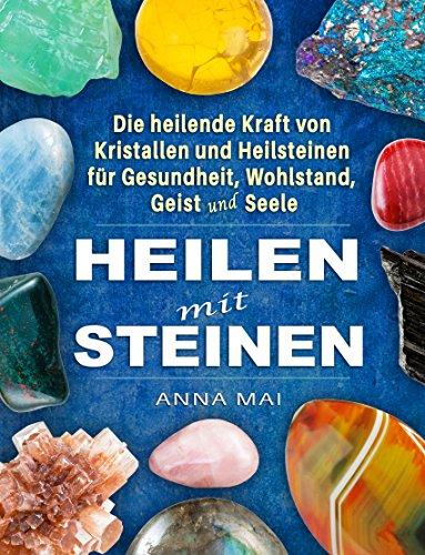 Heilsteine: Heilen mit Steinen - Die heilende Kraft von Kristallen und Heilsteinen für Gesundheit, Wohlstand, Geist und Seele