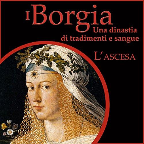 L'ascesa: I Borgia - Una dinastia di tradimenti e sangue 1  Audiolibri